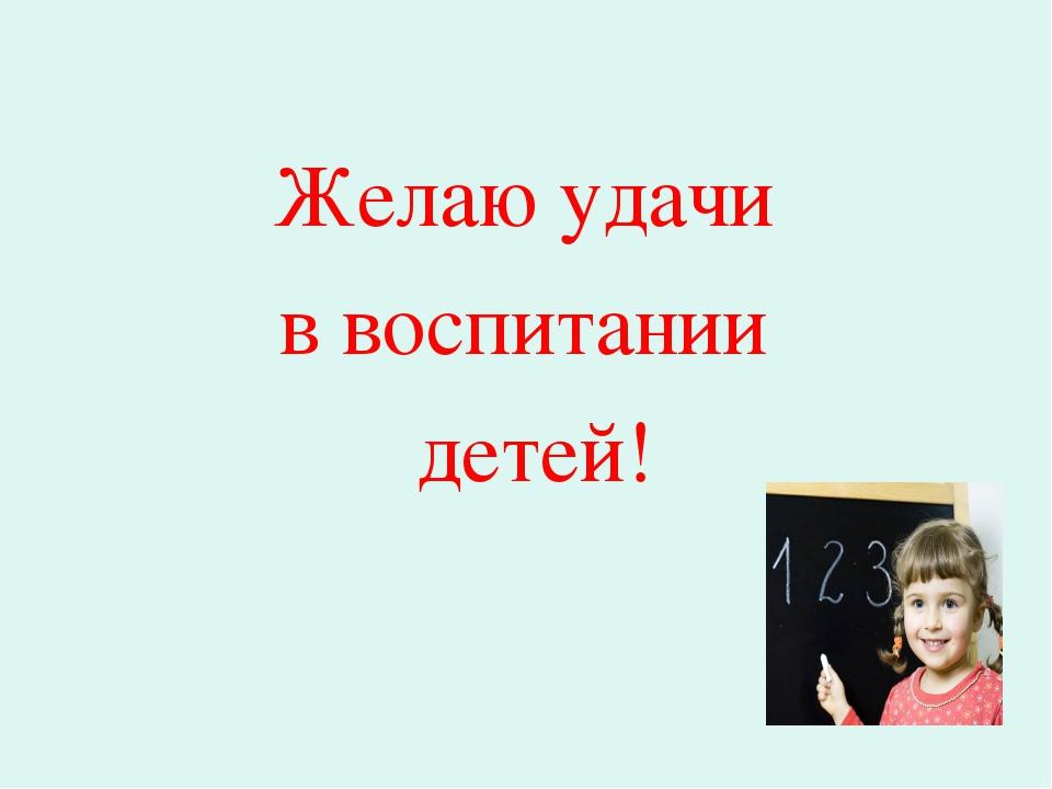 Желаю удачи в воспитании детей!
