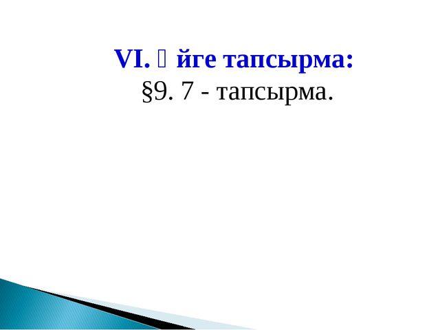 VІ. Үйге тапсырма: §9. 7 - тапсырма.