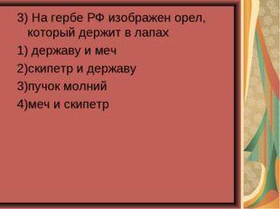 3) На гербе РФ изображен орел, который держит в лапах 1) державу и меч 2)скип