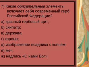7) Какие обязательные элементы включает себя современный герб Российской Феде
