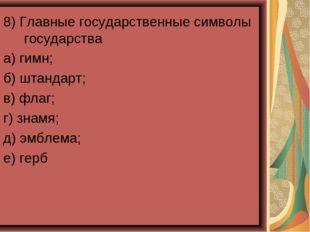 8) Главные государственные символы государства а) гимн; б) штандарт; в) флаг;