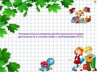 Познавательное развитие детей в различных видах деятельности в соответствии с