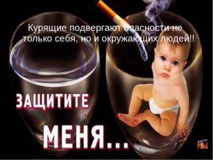 Курящие подвергают опасности не только себя, но и окружающих людей!!