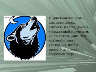 В христианстве волк – зло, жестокость, хитрость и ересь, дьявол, угрожающий в