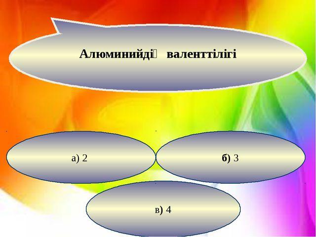 в) 4 б) 3 а) 2 Алюминийдің валенттілігі