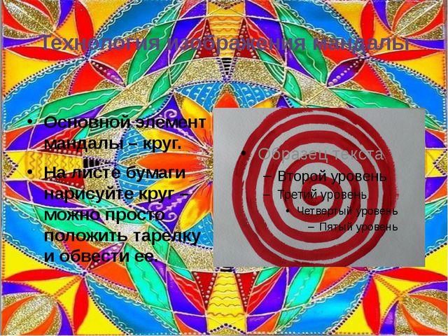 Технология изображения мандалы Основной элемент мандалы – круг. На листе бума...