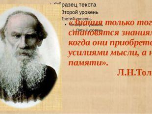 «Знания только тогда становятся знаниями, когда они приобретены усилиями мысл