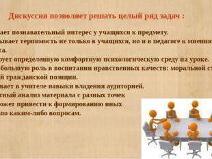 Дискуссия позволяет решать целый ряд задач : - Повышает познавательный интер
