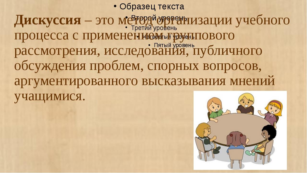 Дискуссия – это метод организации учебного процесса с применением группового...