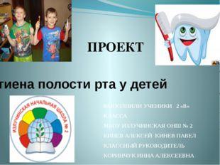 Гигиена полости рта у детей ПРОЕКТ ВЫПОЛНИЛИ УЧЕНИКИ 2 «В» КЛАССА МБОУ ИЗЛУЧИ