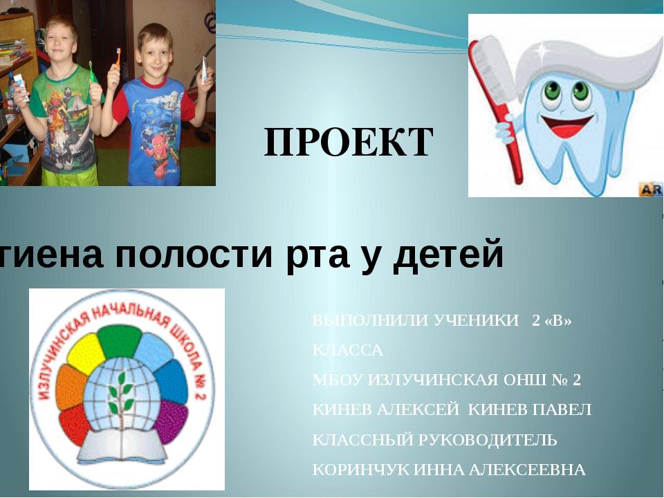 Гигиена полости рта у детей ПРОЕКТ ВЫПОЛНИЛИ УЧЕНИКИ 2 «В» КЛАССА МБОУ ИЗЛУЧИ...