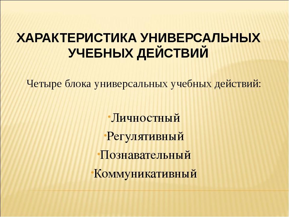 ХАРАКТЕРИСТИКА УНИВЕРСАЛЬНЫХ УЧЕБНЫХ ДЕЙСТВИЙ Четыре блока универсальных учеб...