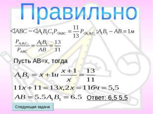 Пусть АВ=x, тогда Ответ: 6,5 5,5 Следующая задача