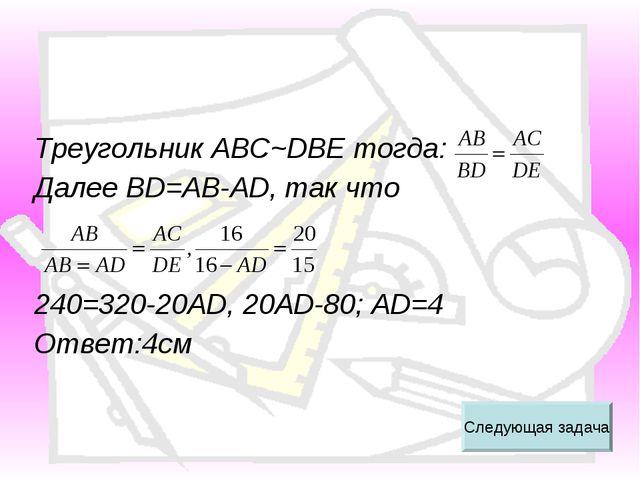 Треугольник АВС~DBE тогда: Далее BD=AB-AD, так что 240=320-20AD, 20AD-80; AD=...