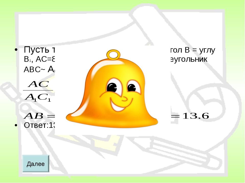 Пусть треугольник ABC и А1В1С1 угол В = углу В1, АС=8, А1С1=10, А1В1=17см.Тог...