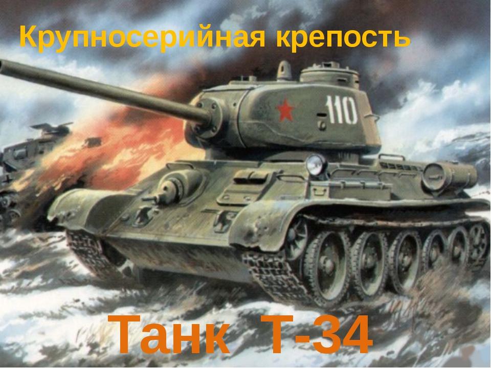 Крупносерийная крепость Танк Т-34