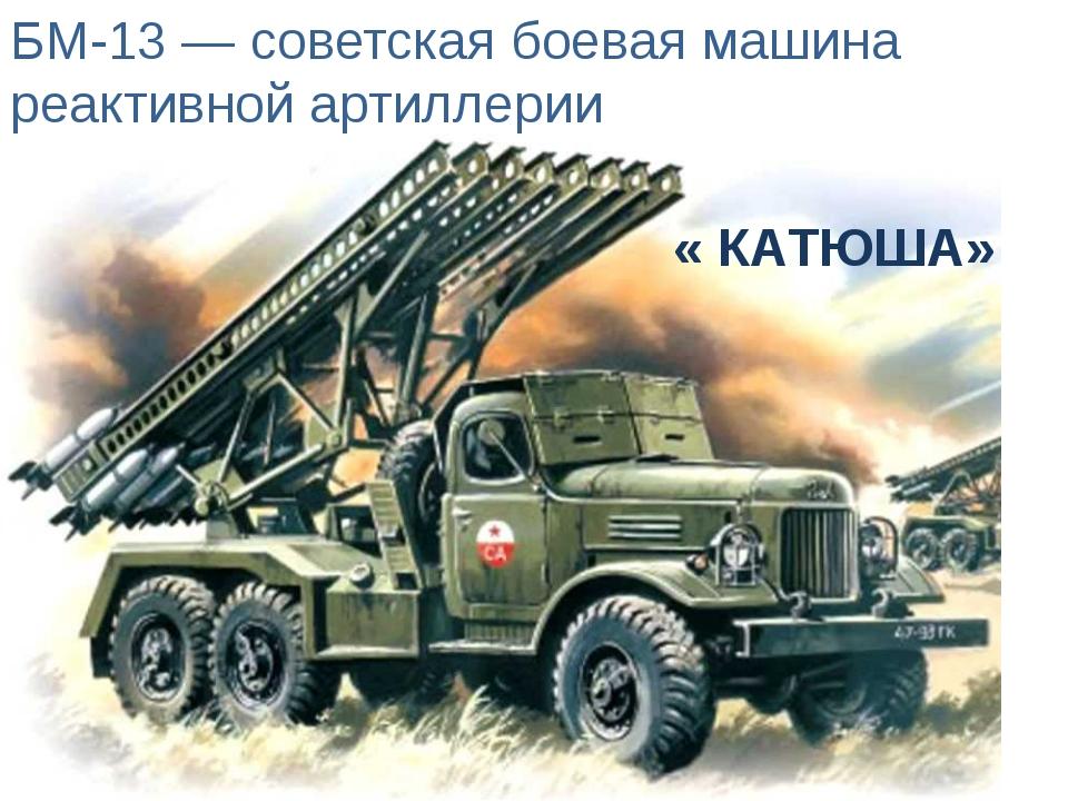 БМ-13 — советская боевая машина реактивной артиллерии « КАТЮША»