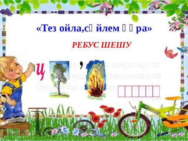 «Тез ойла,сөйлем құра» РЕБУС ШЕШУ