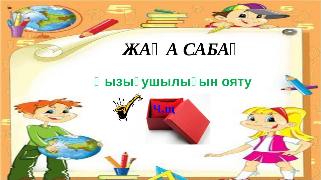 ЖАҢА САБАҚ Қызығушылығын ояту Ч,щ