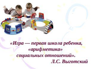 «Игра — первая школа ребенка, «арифметика» социальных отношений». Л.С. Выгот