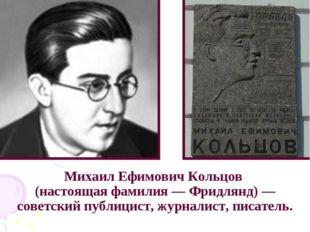 Михаил Ефимович Кольцов (настоящая фамилия — Фридлянд) — советский публицист,