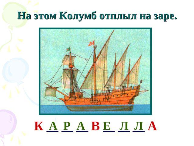 На этом Колумб отплыл на заре. К __ __ __ В __ __ __ А А Р А Е Л Л