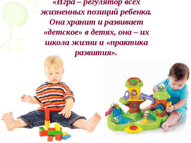«Игра – регулятор всех жизненных позиций ребенка. Она хранит и развивает «дет...