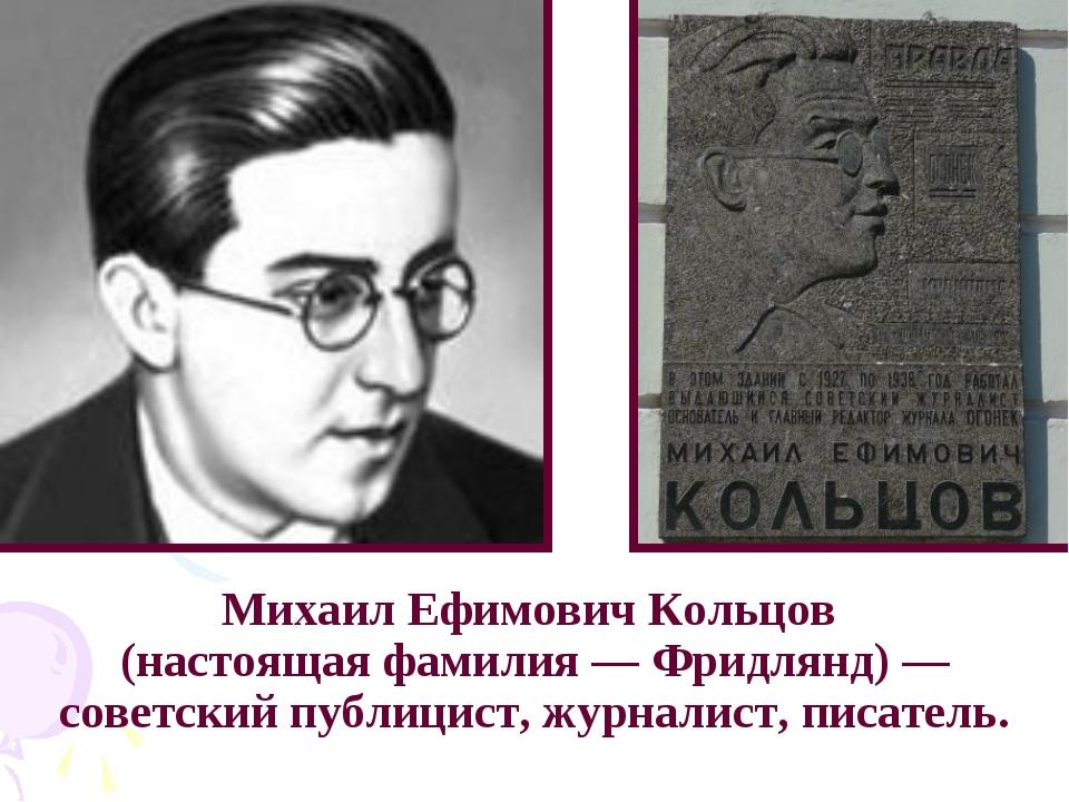 Михаил Ефимович Кольцов (настоящая фамилия — Фридлянд) — советский публицист,...
