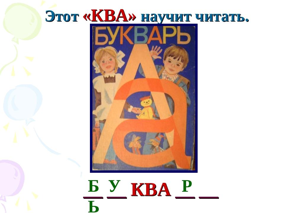 Этот «КВА» научит читать. Б У Р Ь __ __ КВА __ __