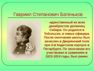Гавриил Степанович Батеньков -единственный из всех декабристов уроженец Сибир