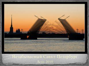 Незабываемый Санкт-Петербург Лето-2010 Незабываемый Санкт-Петербург Незабывае