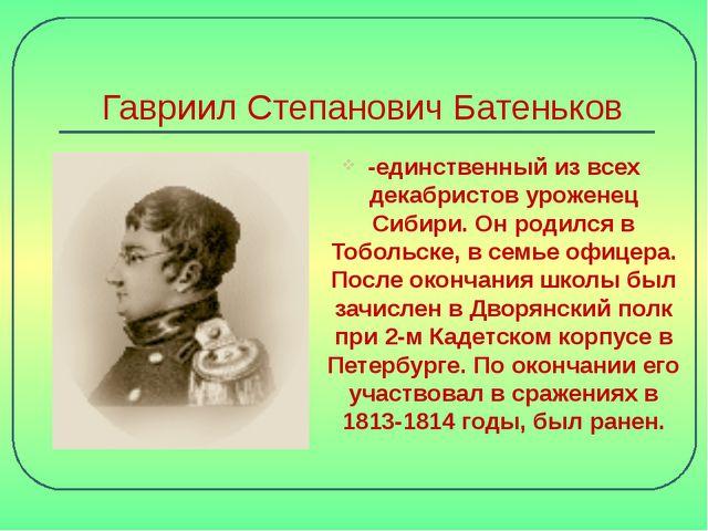 Гавриил Степанович Батеньков -единственный из всех декабристов уроженец Сибир...