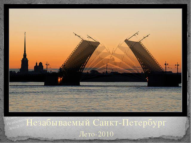 Незабываемый Санкт-Петербург Лето-2010 Незабываемый Санкт-Петербург Незабывае...