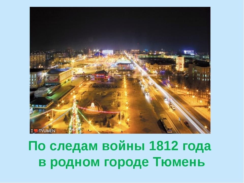 По следам войны 1812 года в родном городе Тюмень