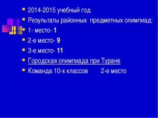 2014-2015 учебный год Результаты районных предметных олимпиад: 1- место- 1 2-
