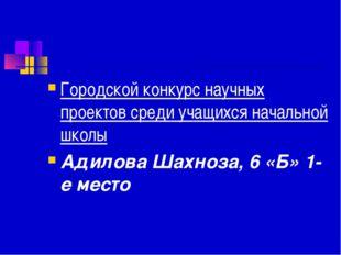 Городской конкурс научных проектов среди учащихся начальной школы Адилова Шах