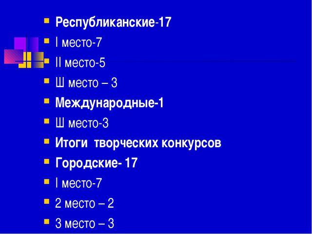 Республиканские-17 I место-7 II место-5 Ш место – 3 Международные-1 Ш место-...