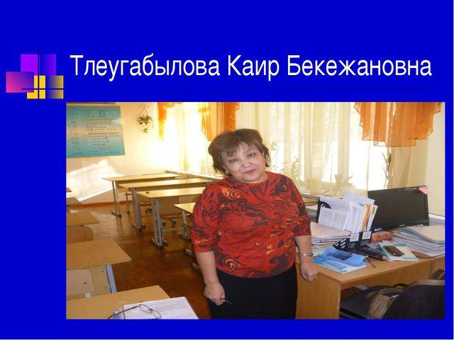 Тлеугабылова Каир Бекежановна