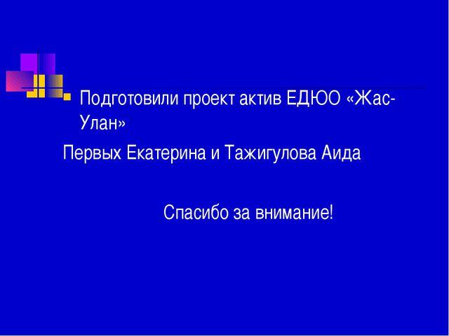 Подготовили проект актив ЕДЮО «Жас-Улан» Первых Екатерина и Тажигулова Аида...