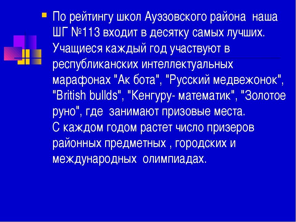 По рейтингу школ Ауэзовского района наша ШГ №113 входит в десятку самых лучш...
