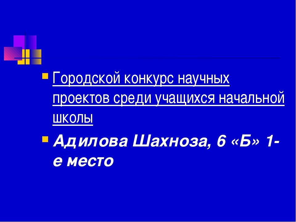 Городской конкурс научных проектов среди учащихся начальной школы Адилова Шах...