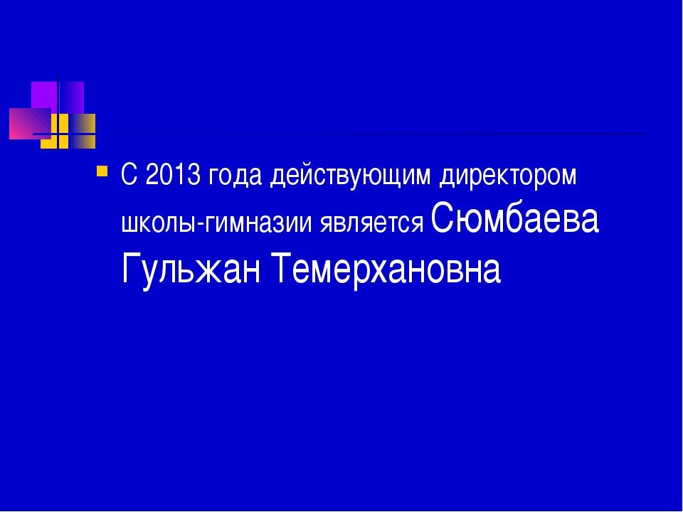 С 2013 года действующим директором школы-гимназии является Сюмбаева Гульжан Т...