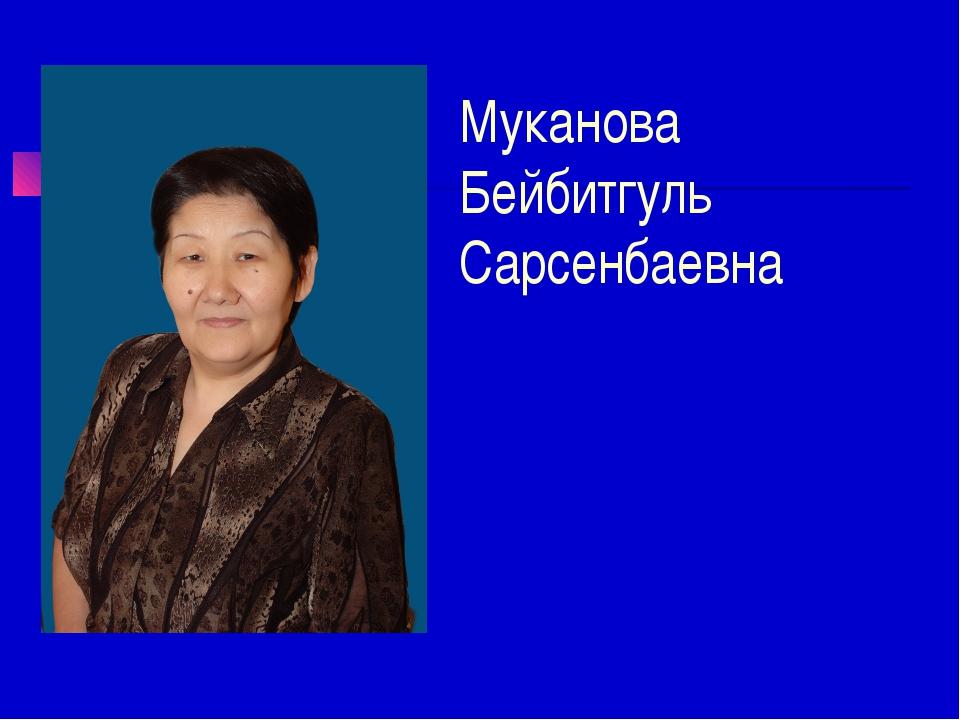 Муканова Бейбитгуль Сарсенбаевна
