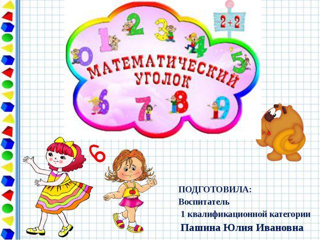 ПОДГОТОВИЛА: Воспитатель 1 квалификационной категории Пашина Юлия Ивановна