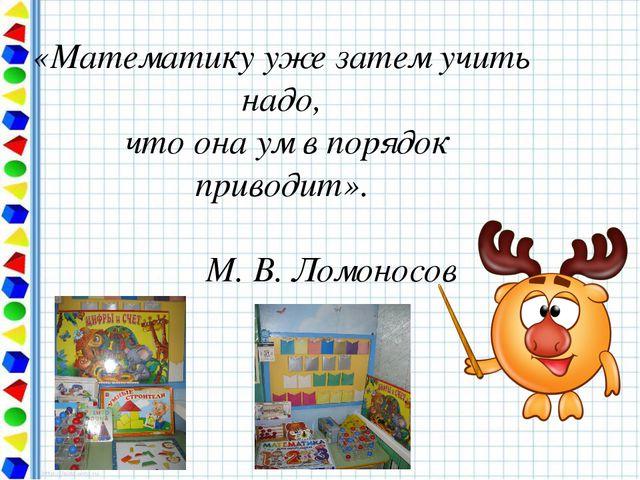 «Математику уже затем учить надо, что она ум в порядок приводит». М. В. Ломон...