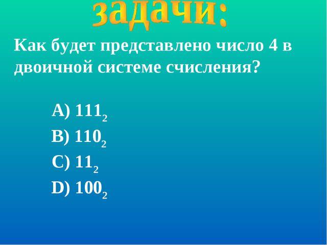 Как будет представлено число 4 в двоичной системе счисления? А) 1112 В) 1102...