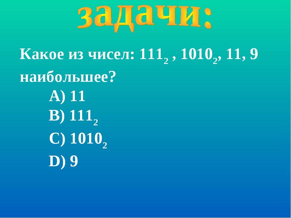 Какое из чисел: 1112 , 10102, 11, 9 наибольшее? А) 11 В) 1112 С) 10102 D) 9