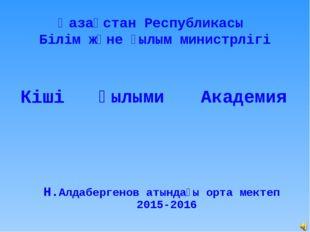 Қазақстан Республикасы Білім және ғылым министрлігі Кіші Ғылыми Академия Н.Ал