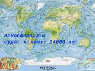 Атмосферадағы судың көлемі: 14000 км3
