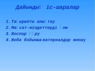 Дайындық іс-шаралар Тақырыпты анықтау Мақсат-міндеттерді қою Жоспар құру Жоба